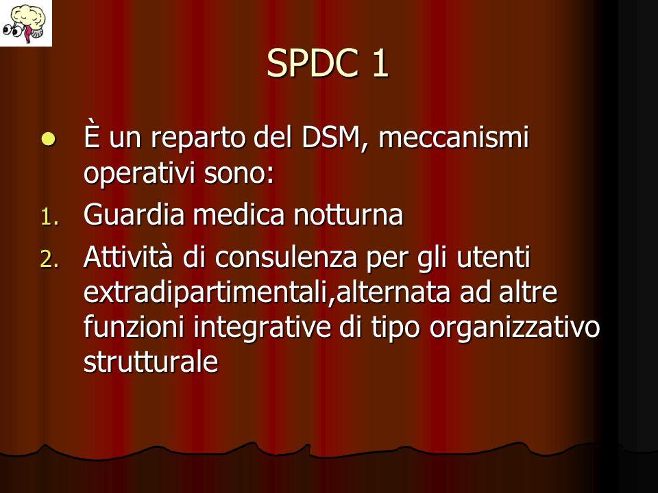 SPDC 1 È un reparto del DSM, meccanismi operativi sono: È un reparto del DSM, meccanismi operativi sono: 1. Guardia medica notturna 2. Attività di con