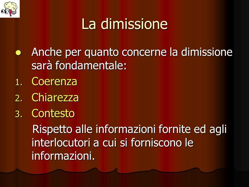 La dimissione Anche per quanto concerne la dimissione sarà fondamentale: Anche per quanto concerne la dimissione sarà fondamentale: 1. Coerenza 2. Chi