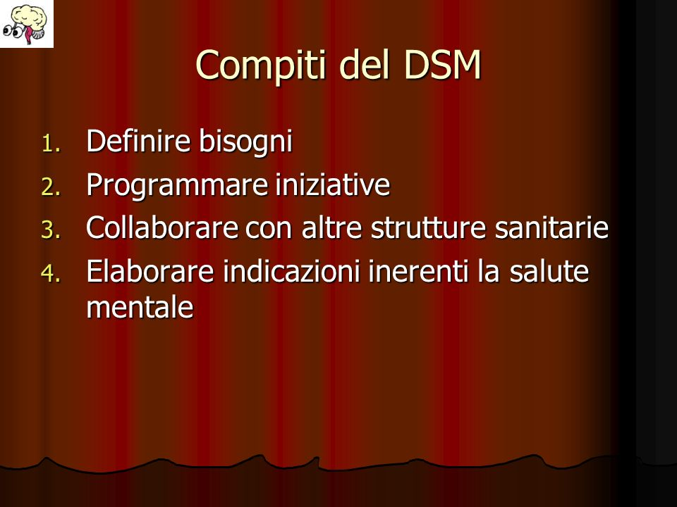 Compiti del DSM 1. Definire bisogni 2. Programmare iniziative 3. Collaborare con altre strutture sanitarie 4. Elaborare indicazioni inerenti la salute