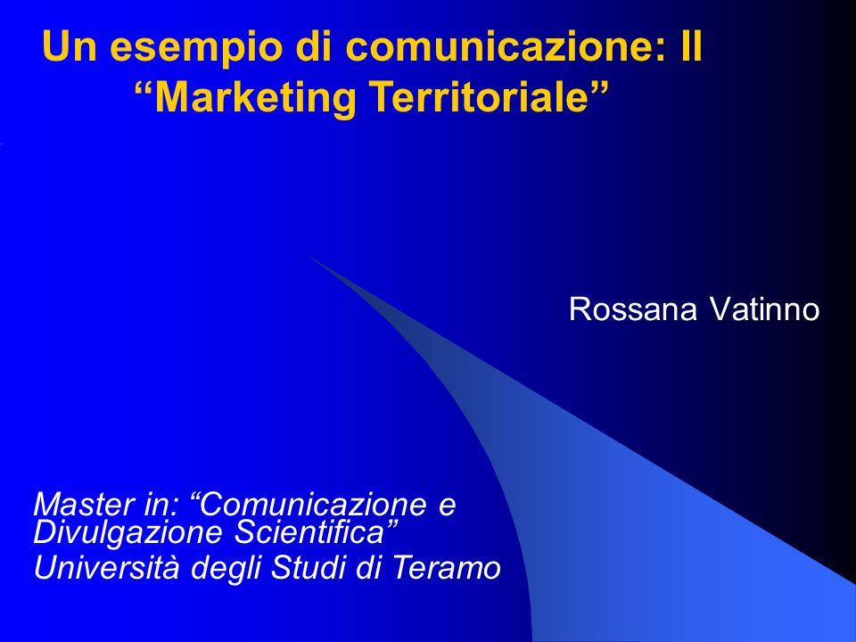 Rossana Vatinno Master in: Comunicazione e Divulgazione Scientifica Università degli Studi di Teramo Un esempio di comunicazione: Il Marketing Territo