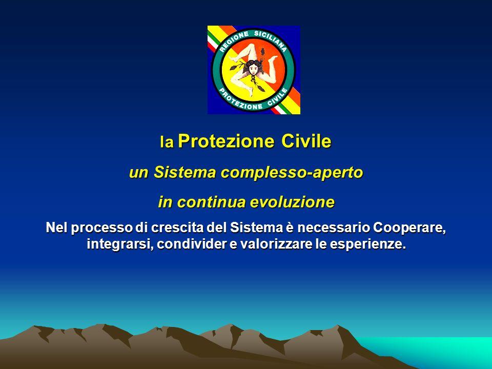 la Protezione Civile un Sistema complesso-aperto in continua evoluzione Nel processo di crescita del Sistema è necessario Cooperare, integrarsi, condi