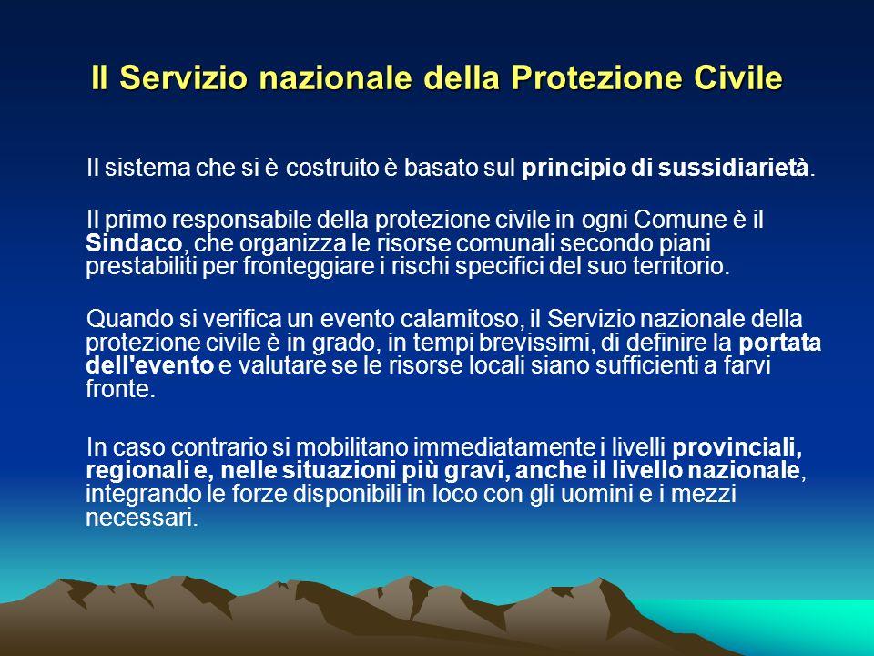 Il Servizio nazionale della Protezione Civile Il sistema che si è costruito è basato sul principio di sussidiarietà. Il primo responsabile della prote