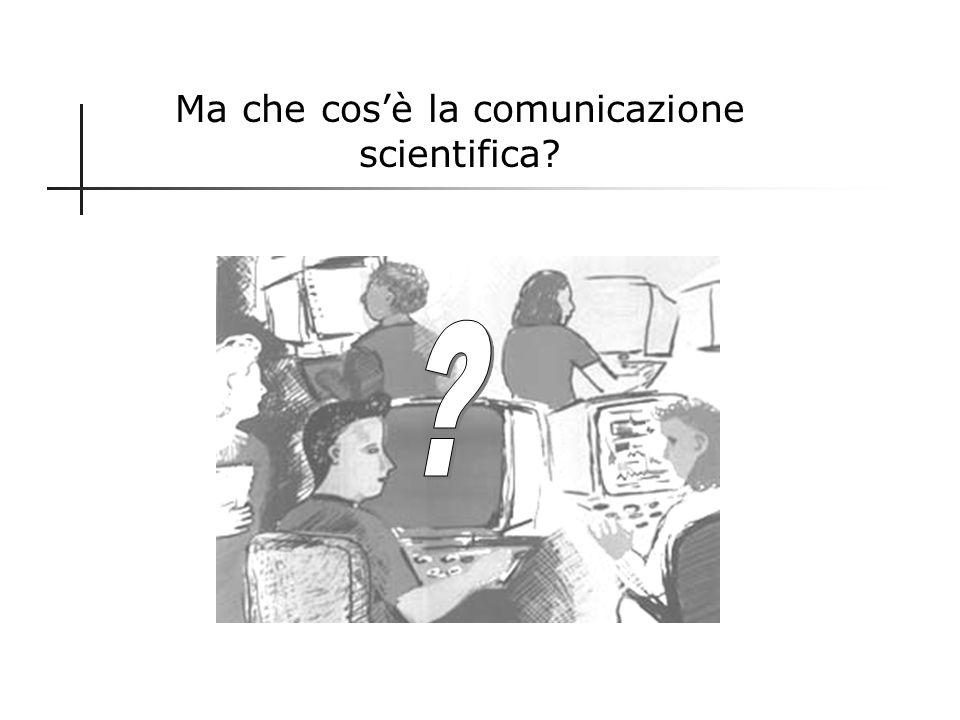 Importanza della comunicazione scientifica La comunicazione scientifica assume un ruolo fondamentale nella società della conoscenza. Motivazioni: 1.Se