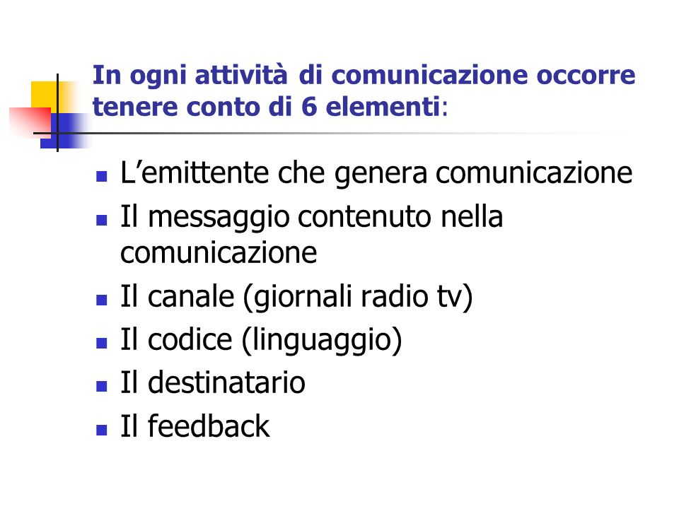 In ogni attività di comunicazione occorre tenere conto di 6 elementi: Lemittente che genera comunicazione Il messaggio contenuto nella comunicazione I