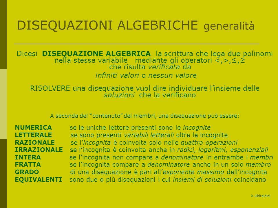 DISEQUAZIONI ALGEBRICHE generalità Dicesi DISEQUAZIONE ALGEBRICA la scrittura che lega due polinomi nella stessa variabile mediante gli operatori,, che risulta verificata da infiniti valori o nessun valore RISOLVERE una disequazione vuol dire individuare linsieme delle soluzioni che la verificano A seconda del contenuto dei membri, una disequazione può essere: NUMERICA se le uniche lettere presenti sono le incognite LETTERALE se sono presenti variabili letterali oltre le incognite RAZIONALE se lincognita è coinvolta solo nelle quattro operazioni IRRAZIONALE se lincognita è coinvolta anche in radici, logaritmi, esponenziali INTERA se lincognita non compare a denominatore in entrambe i membri FRATTA se lincognita compare a denominatore anche in un solo membro GRADO di una disequazione è pari allesponente massimo dellincognita EQUIVALENTI sono due o più disequazioni i cui insiemi di soluzioni coincidano A.Ghiraldini
