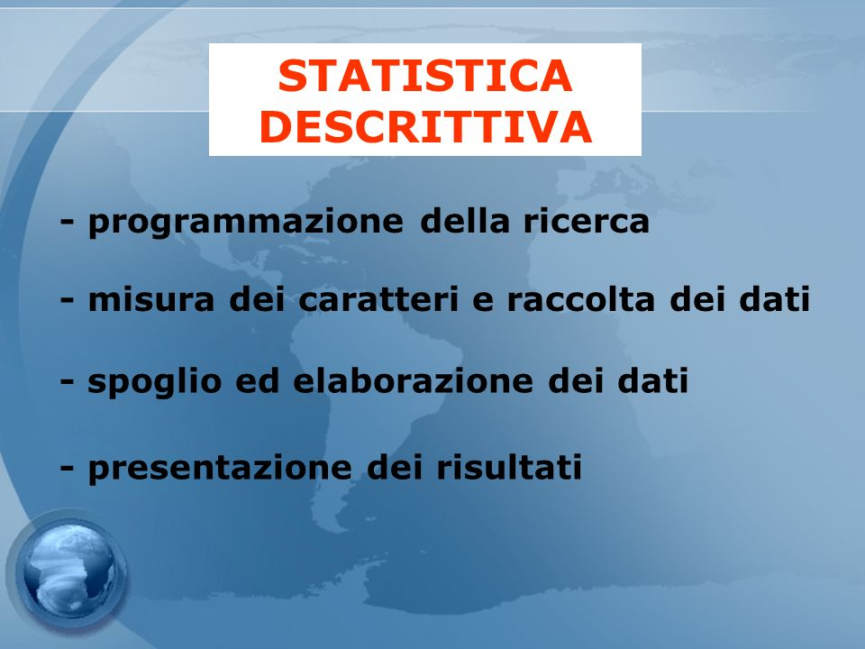 STATISTICA DESCRITTIVA - programmazione della ricerca - misura dei caratteri e raccolta dei dati - spoglio ed elaborazione dei dati - presentazione de
