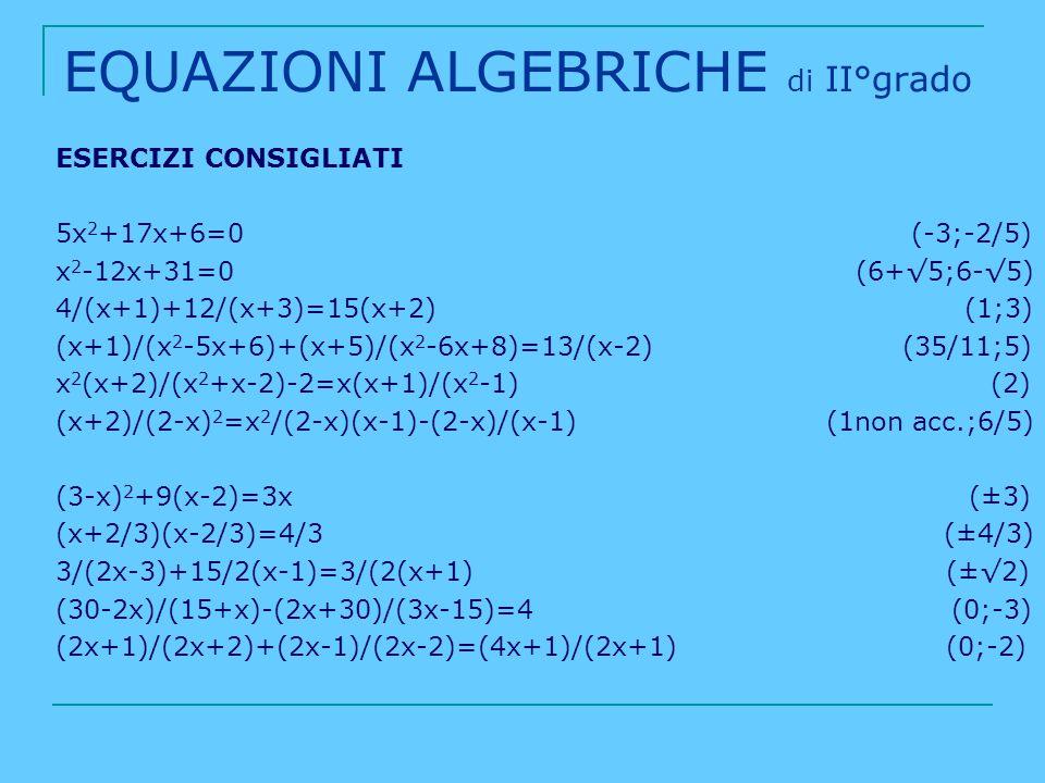 EQUAZIONI ALGEBRICHE di II°grado ESERCIZI CONSIGLIATI 5x 2 +17x+6=0 (-3;-2/5) x 2 -12x+31=0 (6+5;6-5) 4/(x+1)+12/(x+3)=15(x+2) (1;3) (x+1)/(x 2 -5x+6)