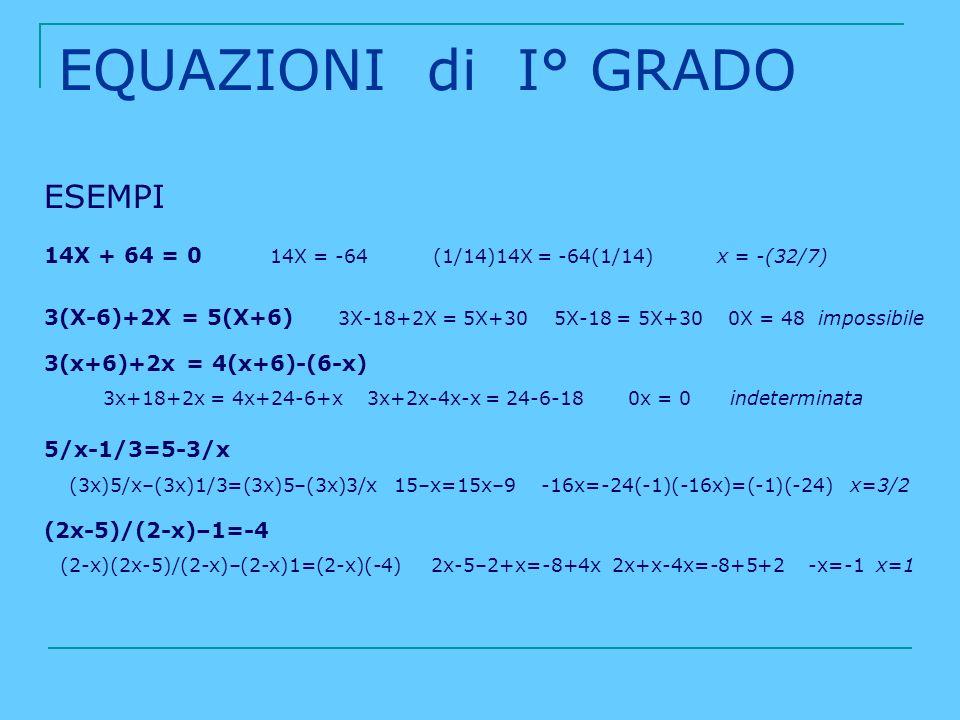 EQUAZIONI di I° GRADO ESEMPI 14X + 64 = 0 14X = -64 (1/14)14X = -64(1/14) x = -(32/7) 3(X-6)+2X = 5(X+6) 3X-18+2X = 5X+30 5X-18 = 5X+30 0X = 48 imposs