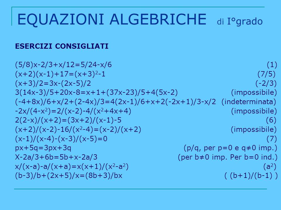EQUAZIONI ALGEBRICHE di I°grado ESERCIZI CONSIGLIATI (5/8)x-2/3+x/12=5/24-x/6 (1) (x+2)(x-1)+17=(x+3) 2 -1 (7/5) (x+3)/2=3x-(2x-5)/2 (-2/3) 3(14x-3)/5
