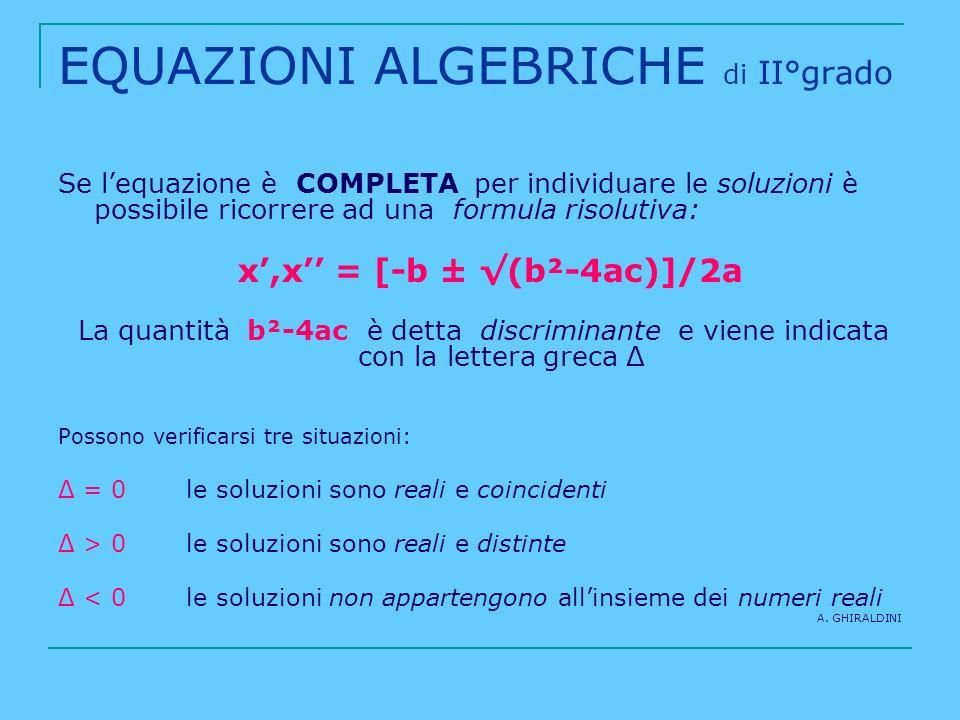 EQUAZIONI ALGEBRICHE di II°grado Se lequazione è COMPLETA per individuare le soluzioni è possibile ricorrere ad una formula risolutiva: x,x = [-b ± (b