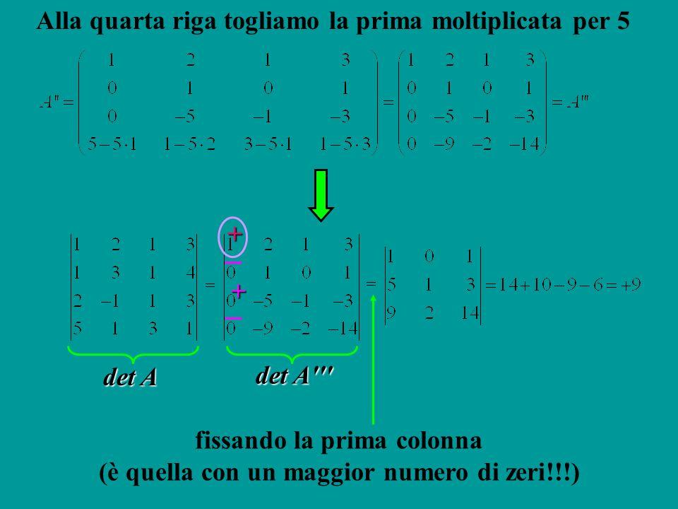 Alla quarta riga togliamo la prima moltiplicata per 5+ + fissando la prima colonna (è quella con un maggior numero di zeri!!!) det A det A'''