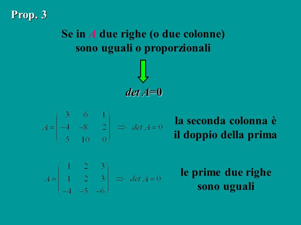Se in A due righe (o due colonne) sono uguali o proporzionali Prop. 3 det A=0 la seconda colonna è il doppio della prima le prime due righe sono ugual
