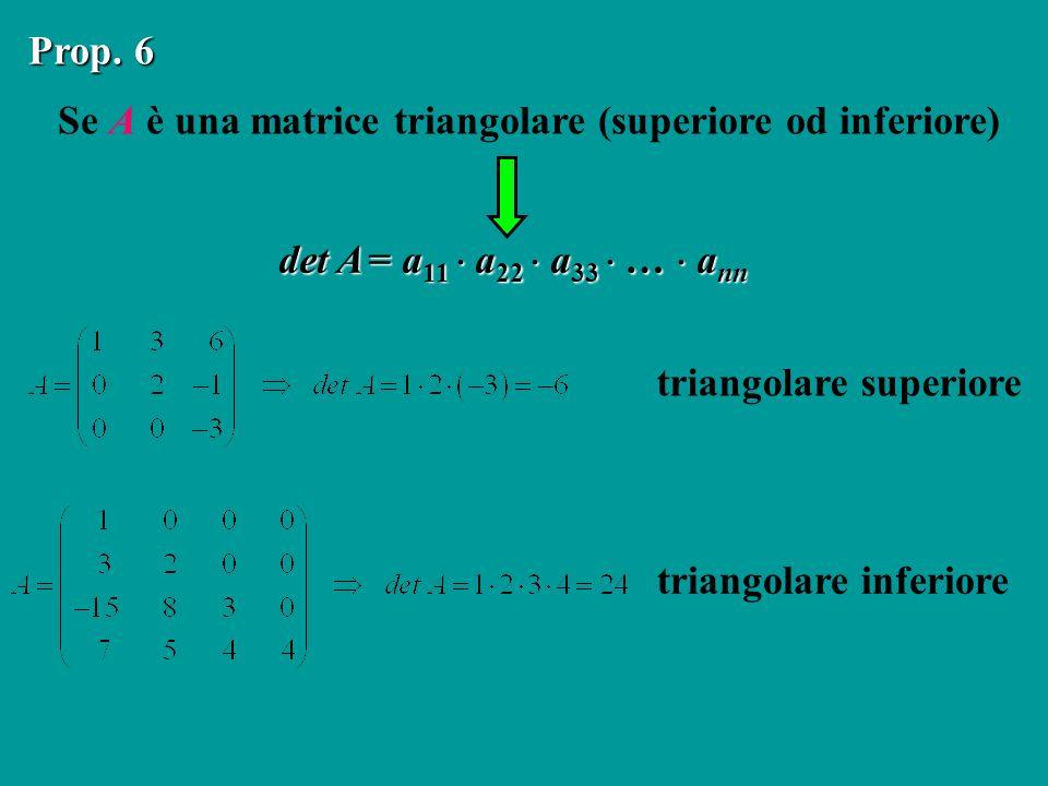 Se A è una matrice triangolare (superiore od inferiore) Prop. 6 det A = a 11 a 22 a 33 … a nn triangolare superiore triangolare inferiore