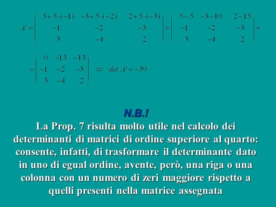 N.B.! La Prop. 7 risulta molto utile nel calcolo dei determinanti di matrici di ordine superiore al quarto: consente, infatti, di trasformare il deter