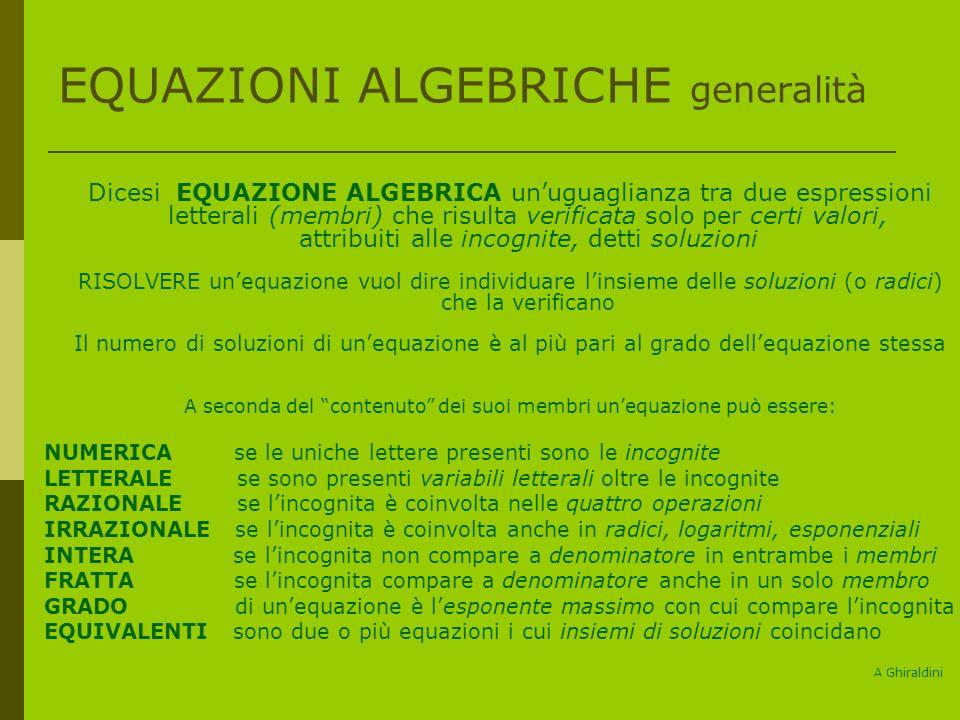 EQUAZIONI ALGEBRICHE generalità Dicesi EQUAZIONE ALGEBRICA unuguaglianza tra due espressioni letterali (membri) che risulta verificata solo per certi valori, attribuiti alle incognite, detti soluzioni RISOLVERE unequazione vuol dire individuare linsieme delle soluzioni (o radici) che la verificano Il numero di soluzioni di unequazione è al più pari al grado dellequazione stessa A seconda del contenuto dei suoi membri unequazione può essere: NUMERICA se le uniche lettere presenti sono le incognite LETTERALE se sono presenti variabili letterali oltre le incognite RAZIONALE se lincognita è coinvolta nelle quattro operazioni IRRAZIONALE se lincognita è coinvolta anche in radici, logaritmi, esponenziali INTERA se lincognita non compare a denominatore in entrambe i membri FRATTA se lincognita compare a denominatore anche in un solo membro GRADO di unequazione è lesponente massimo con cui compare lincognita EQUIVALENTI sono due o più equazioni i cui insiemi di soluzioni coincidano A Ghiraldini