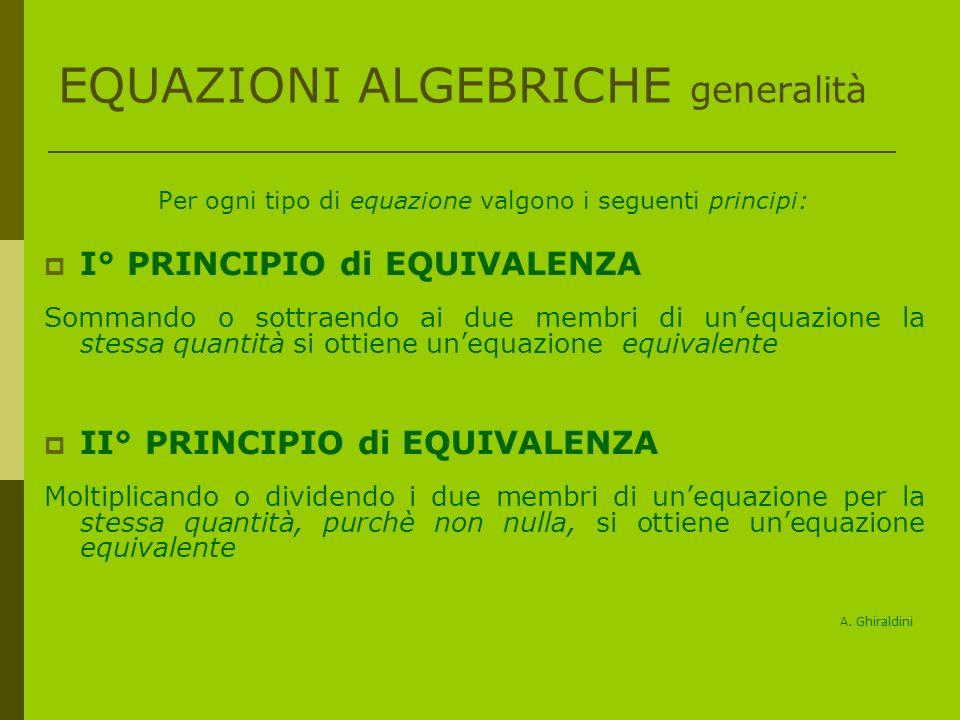 EQUAZIONI ALGEBRICHE generalità Per ogni tipo di equazione valgono i seguenti principi: I° PRINCIPIO di EQUIVALENZA Sommando o sottraendo ai due membri di unequazione la stessa quantità si ottiene unequazione equivalente II° PRINCIPIO di EQUIVALENZA Moltiplicando o dividendo i due membri di unequazione per la stessa quantità, purchè non nulla, si ottiene unequazione equivalente A.