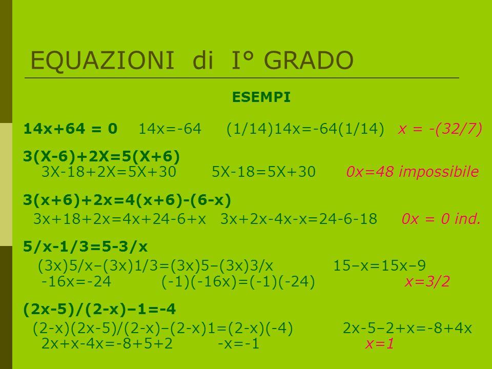 EQUAZIONI di I° GRADO ESEMPI 14x+64 = 0 14x=-64 (1/14)14x=-64(1/14) x = -(32/7) 3(X-6)+2X=5(X+6) 3X-18+2X=5X+30 5X-18=5X+30 0x=48 impossibile 3(x+6)+2x=4(x+6)-(6-x) 3x+18+2x=4x+24-6+x 3x+2x-4x-x=24-6-18 0x = 0 ind.