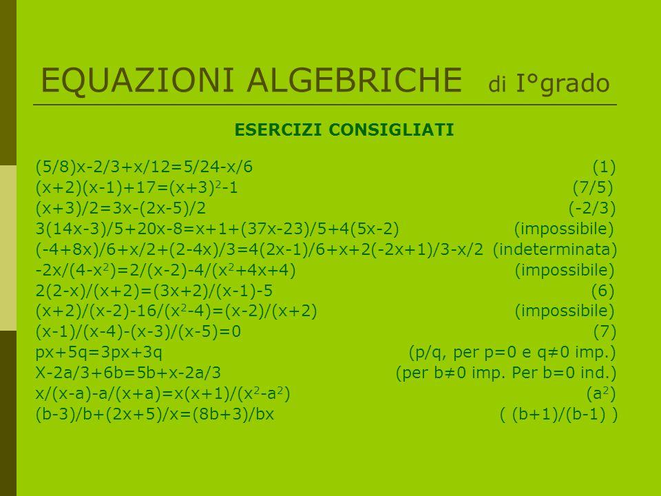 EQUAZIONI ALGEBRICHE di I°grado ESERCIZI CONSIGLIATI (5/8)x-2/3+x/12=5/24-x/6 (1) (x+2)(x-1)+17=(x+3) 2 -1 (7/5) (x+3)/2=3x-(2x-5)/2 (-2/3) 3(14x-3)/5+20x-8=x+1+(37x-23)/5+4(5x-2) (impossibile) (-4+8x)/6+x/2+(2-4x)/3=4(2x-1)/6+x+2(-2x+1)/3-x/2 (indeterminata) -2x/(4-x 2 )=2/(x-2)-4/(x 2 +4x+4) (impossibile) 2(2-x)/(x+2)=(3x+2)/(x-1)-5 (6) (x+2)/(x-2)-16/(x 2 -4)=(x-2)/(x+2) (impossibile) (x-1)/(x-4)-(x-3)/(x-5)=0 (7) px+5q=3px+3q (p/q, per p=0 e q0 imp.) X-2a/3+6b=5b+x-2a/3 (per b0 imp.