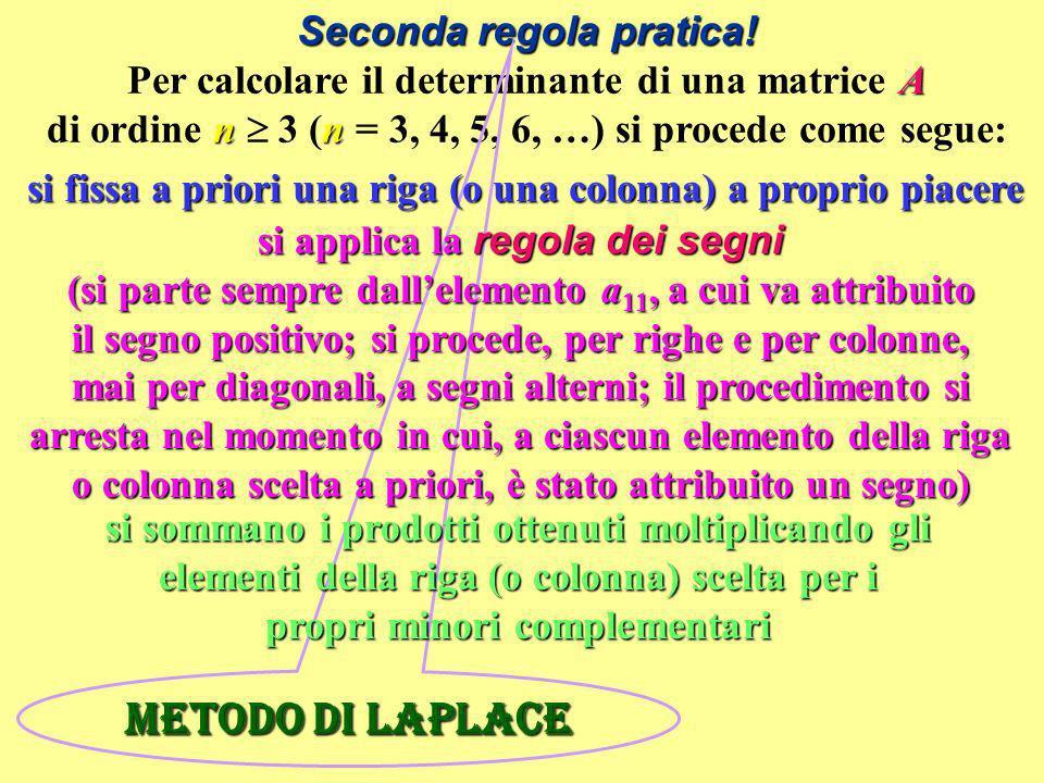 Seconda regola pratica! A nn Seconda regola pratica! Per calcolare il determinante di una matrice A di ordine n 3 (n = 3, 4, 5, 6, …) si procede come