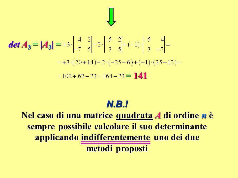 det A 3 = |A 3 | = = 141 N.B.! Nel caso di una matrice quadrata A di ordine n è sempre possibile calcolare il suo determinante applicando indifferente