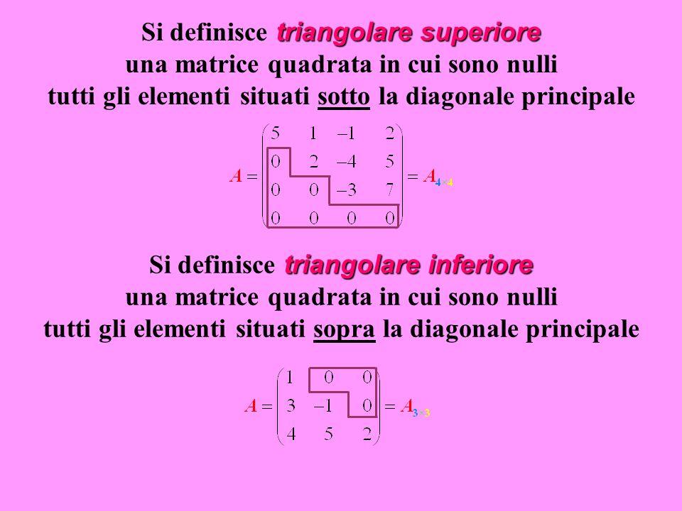 triangolare superiore Si definisce triangolare superiore una matrice quadrata in cui sono nulli tutti gli elementi situati sotto la diagonale principale triangolare inferiore Si definisce triangolare inferiore una matrice quadrata in cui sono nulli tutti gli elementi situati sopra la diagonale principale
