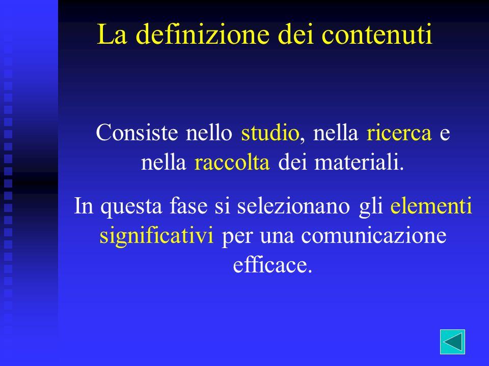 La definizione dei contenuti Consiste nello studio, nella ricerca e nella raccolta dei materiali. In questa fase si selezionano gli elementi significa