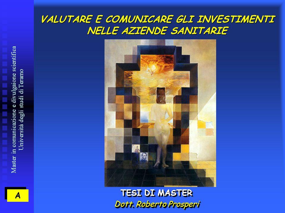 Master in comunicazione e divulgaione scientifica Università degli studi di Teramo VALUTARE E COMUNICARE GLI INVESTIMENTI NELLE AZIENDE SANITARIE TESI DI MASTER Dott.