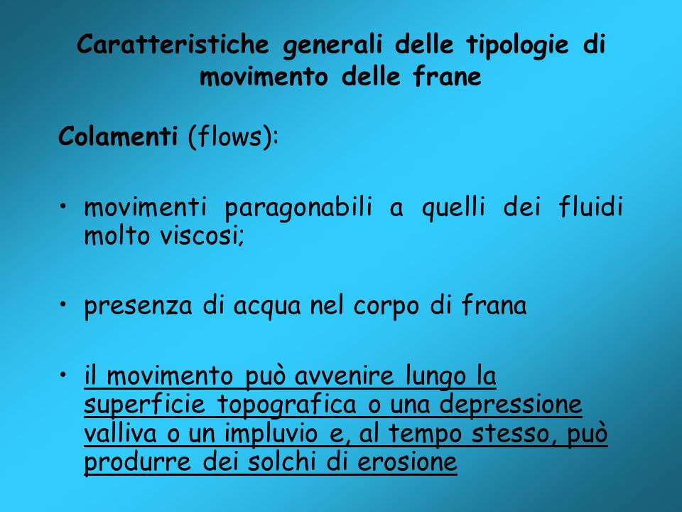 Caratteristiche generali delle tipologie di movimento delle frane Colamenti (flows): movimenti paragonabili a quelli dei fluidi molto viscosi; presenz