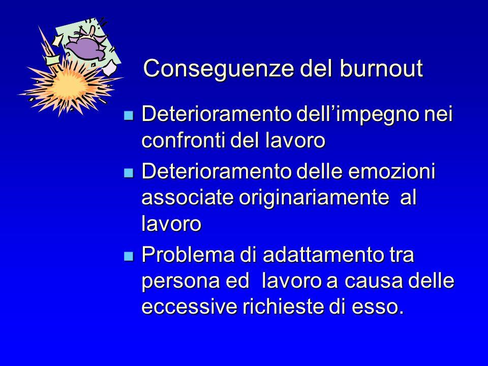 Conseguenze del burnout Deterioramento dellimpegno nei confronti del lavoro Deterioramento dellimpegno nei confronti del lavoro Deterioramento delle e