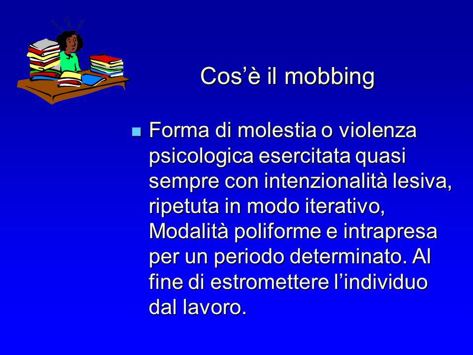 Cosè il mobbing Forma di molestia o violenza psicologica esercitata quasi sempre con intenzionalità lesiva, ripetuta in modo iterativo, Modalità poliforme e intrapresa per un periodo determinato.