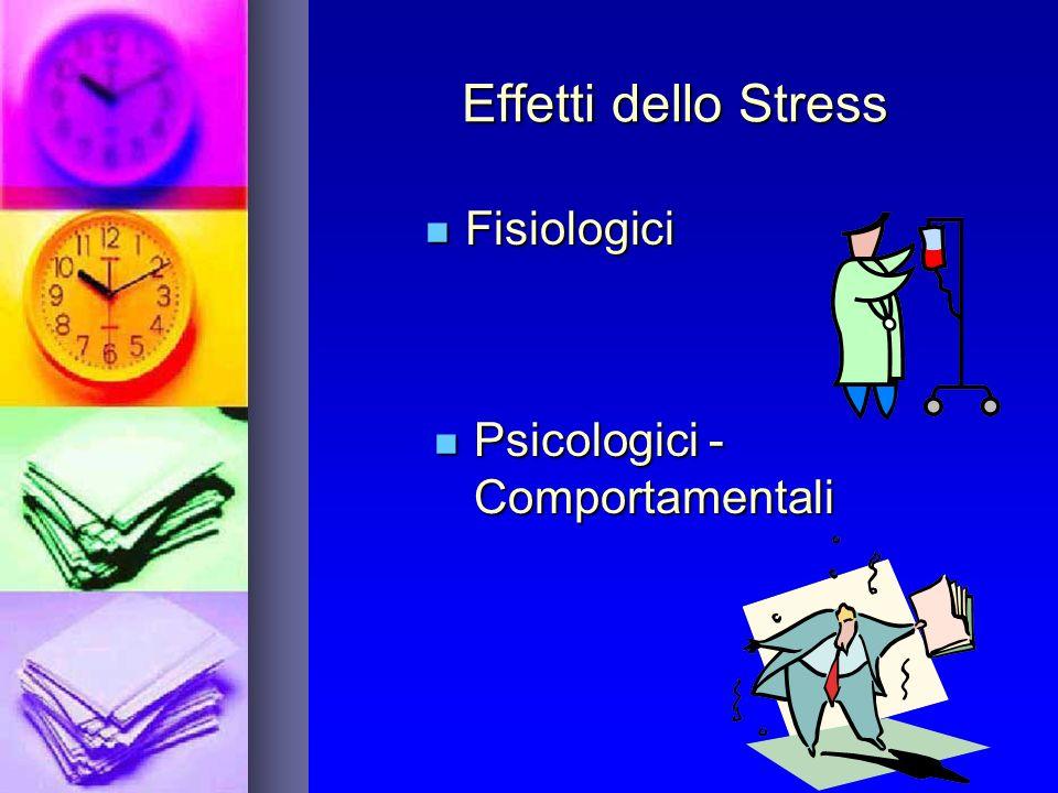 Effetti dello Stress Fisiologici Fisiologici Psicologici - Comportamentali Psicologici - Comportamentali