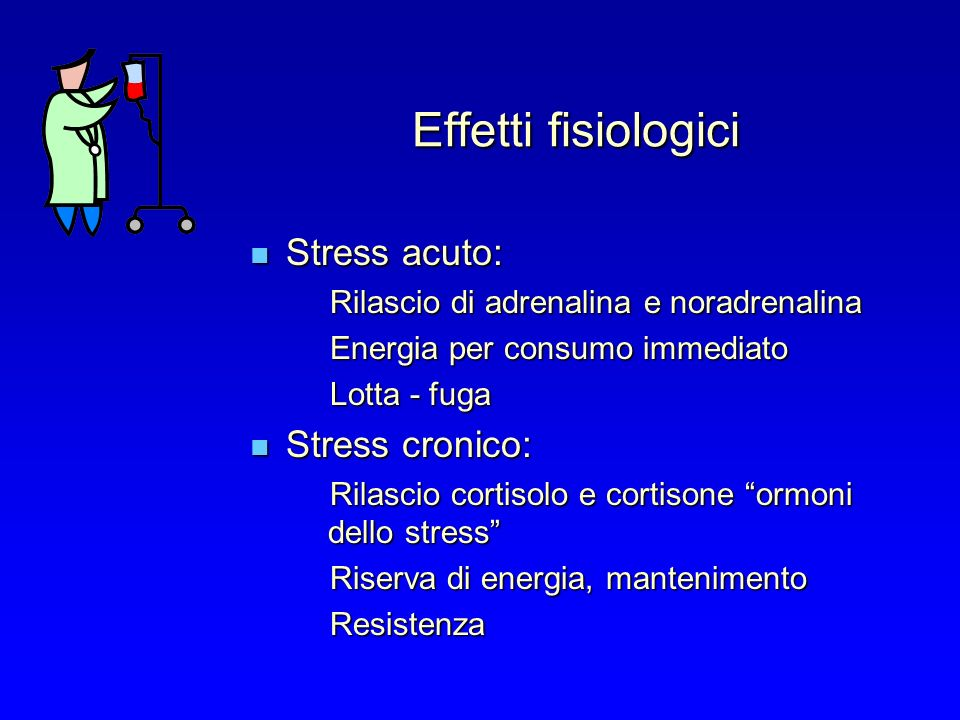 Effetti fisiologici Stress acuto: Stress acuto: Rilascio di adrenalina e noradrenalina Energia per consumo immediato Lotta - fuga Stress cronico: Stress cronico: Rilascio cortisolo e cortisone ormoni dello stress Riserva di energia, mantenimento Resistenza