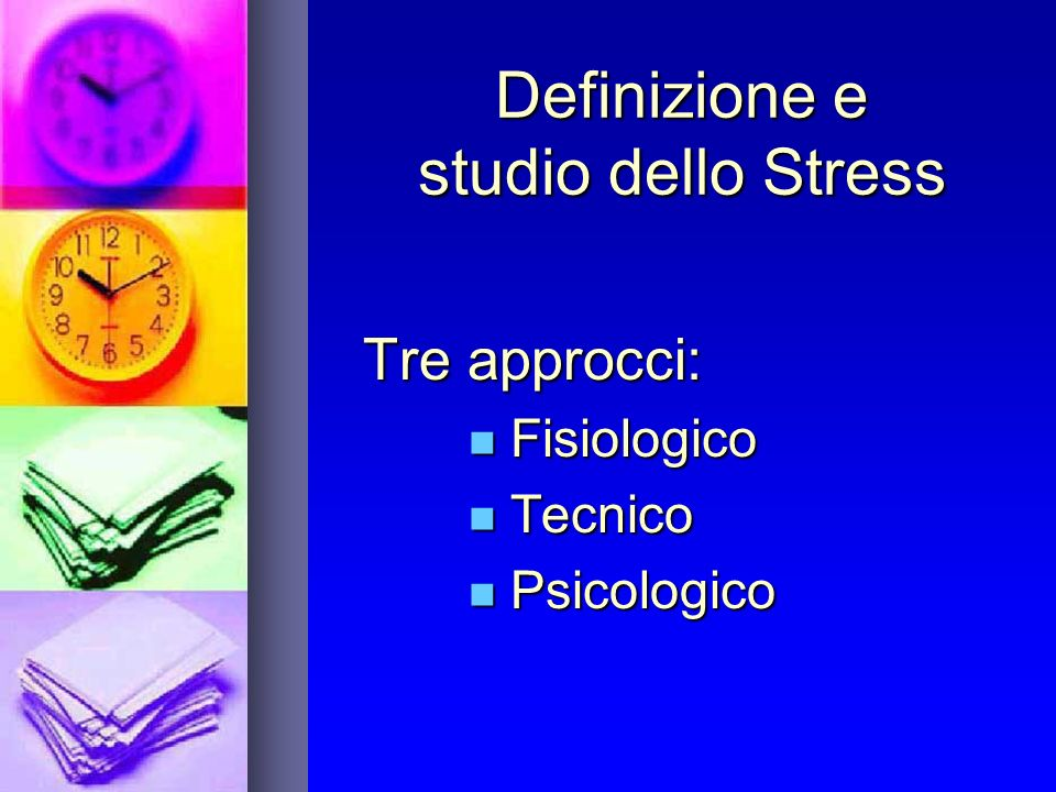Definizione e studio dello Stress Tre approcci: Fisiologico Fisiologico Tecnico Tecnico Psicologico Psicologico