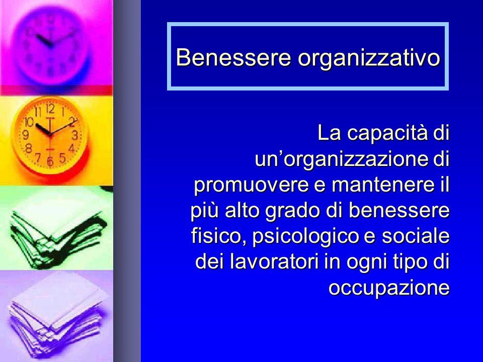Benessere organizzativo La capacità di unorganizzazione di promuovere e mantenere il più alto grado di benessere fisico, psicologico e sociale dei lavoratori in ogni tipo di occupazione