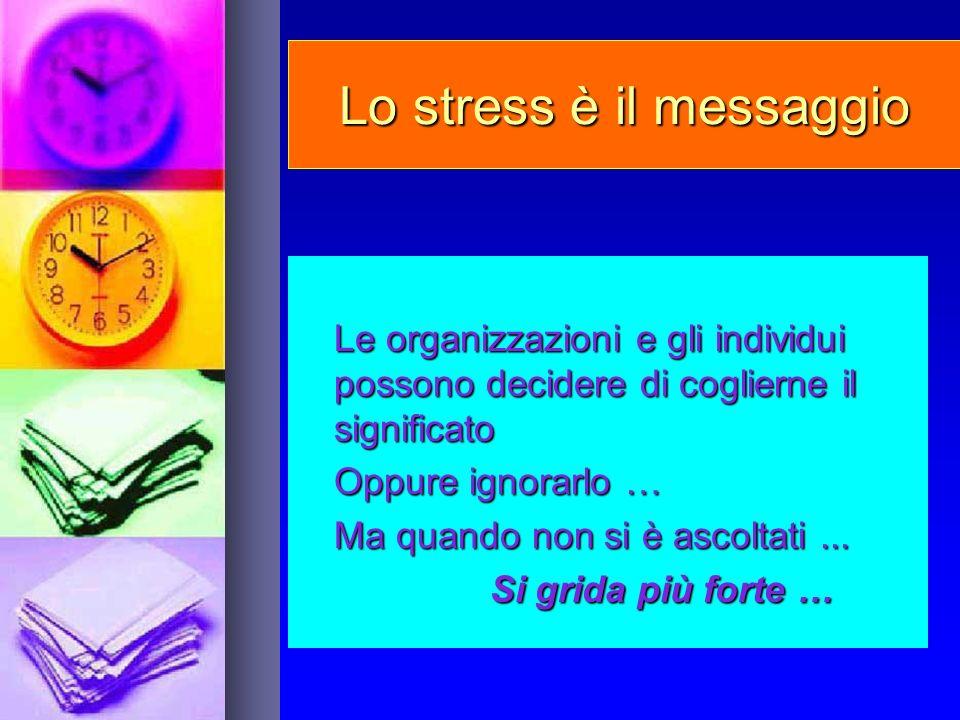 Lo stress è il messaggio Le organizzazioni e gli individui possono decidere di coglierne il significato Oppure ignorarlo … Ma quando non si è ascoltat