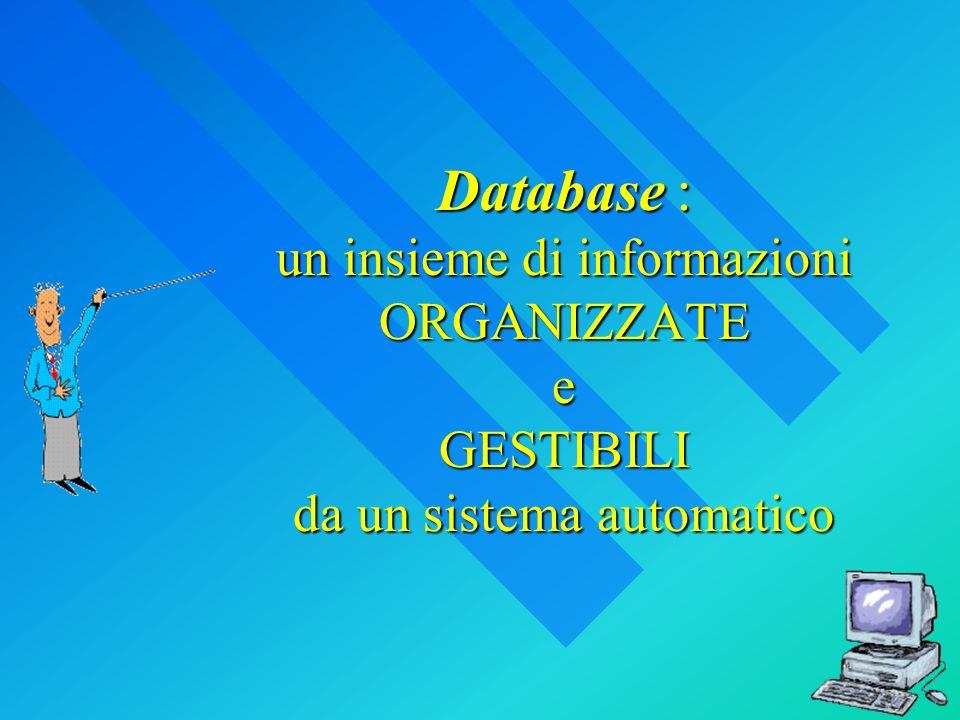 Database : un insieme di informazioni ORGANIZZATE e GESTIBILI da un sistema automatico