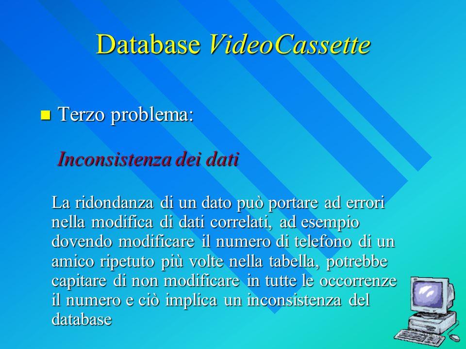 Database VideoCassette Terzo problema: Inconsistenza dei dati Terzo problema: Inconsistenza dei dati La ridondanza di un dato può portare ad errori ne