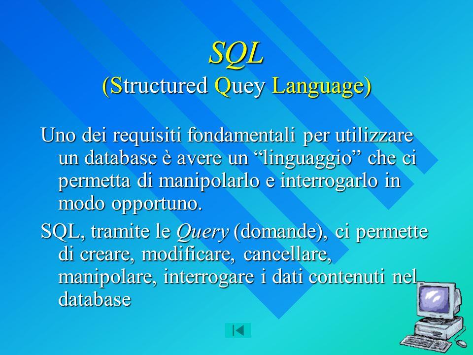 SQL (Structured Quey Language) Uno dei requisiti fondamentali per utilizzare un database è avere un linguaggio che ci permetta di manipolarlo e interrogarlo in modo opportuno.