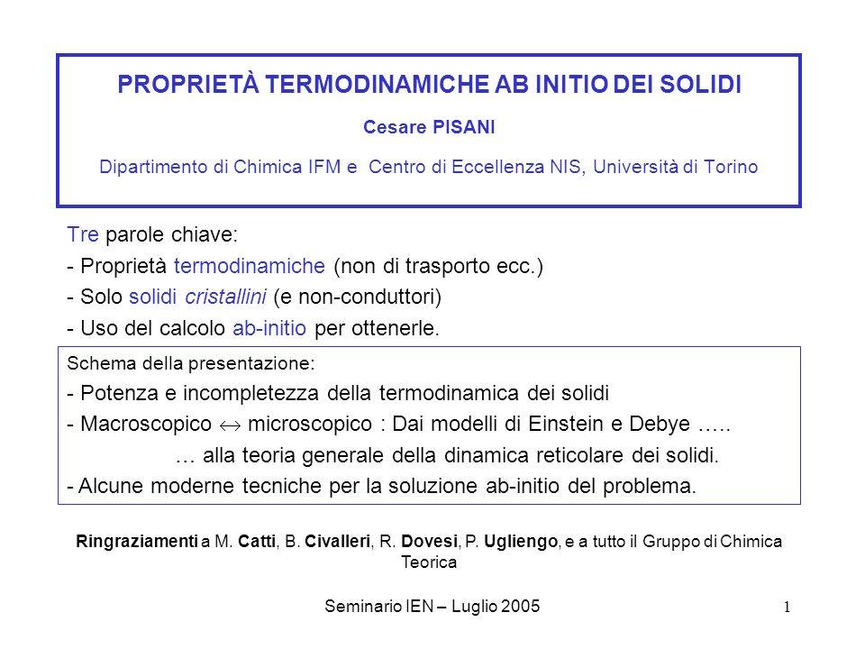 Seminario IEN – Luglio 200532 Termodinamica ab-initio dei solidi: Lavori in corso e prospettive Approccio Dinamica Reticolare - Valutazione completa dello spettro fononico - Calcolo delle intensità delle transizioni Raman (k=0) - Inclusione di effetti anarmonici (il modello quasi-armonico permette di ottenere la costante di Grüneisen, da calcoli vibrazionali per diversi volumi del cristallo) - Valutazione post-HF degli effetti di correlazione elettronica sulle frequenze Approccio Dinamica Molecolare ab-initio - Allungamento della scala dei tempi - Modelli più adeguati … I grandi programmi e il ruolo della programmazione