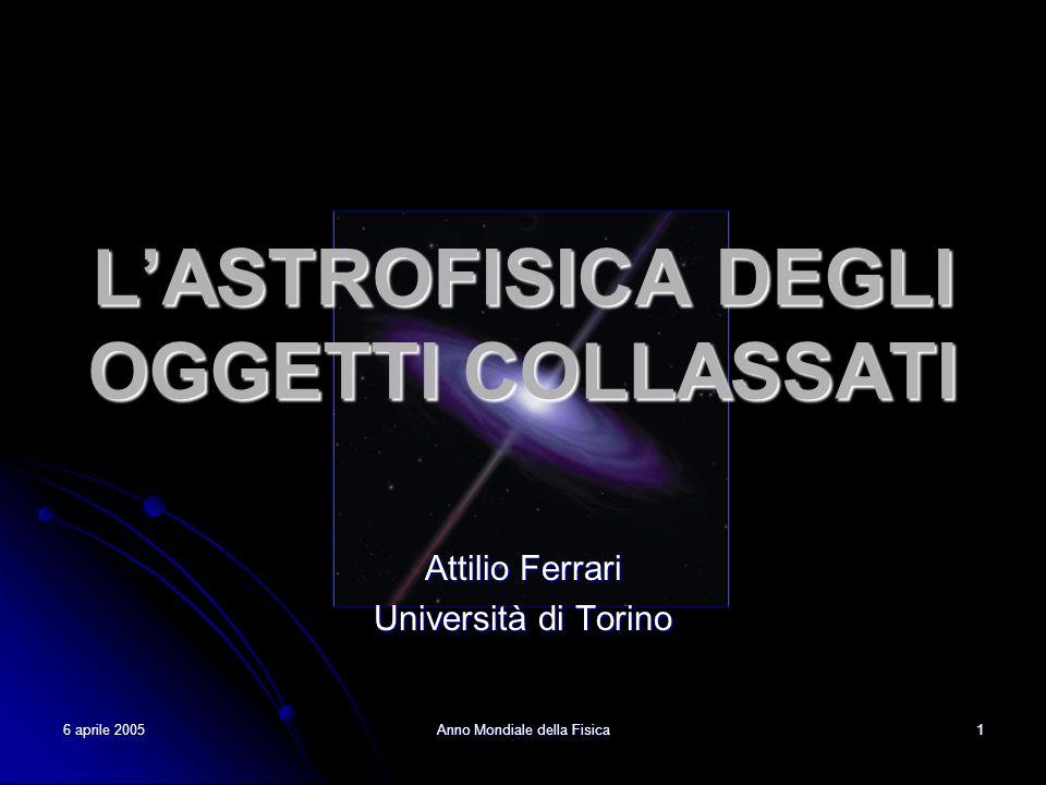 6 aprile 2005 Anno Mondiale della Fisica 1 LASTROFISICA DEGLI OGGETTI COLLASSATI Attilio Ferrari Università di Torino