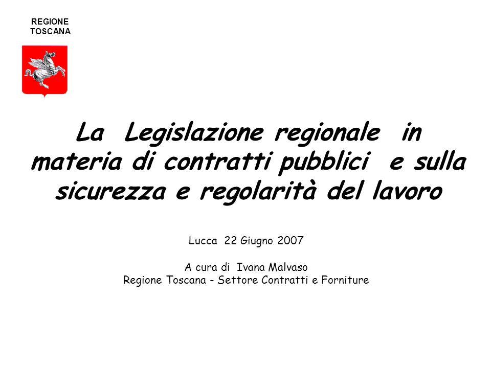 La Legislazione regionale in materia di contratti pubblici e sulla sicurezza e regolarità del lavoro Lucca 22 Giugno 2007 A cura di Ivana Malvaso Regione Toscana - Settore Contratti e Forniture REGIONE TOSCANA