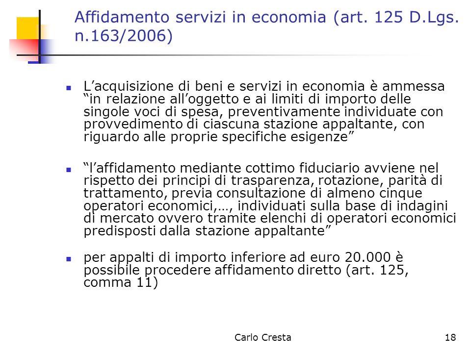 Carlo Cresta18 Affidamento servizi in economia (art. 125 D.Lgs. n.163/2006) Lacquisizione di beni e servizi in economia è ammessa in relazione allogge
