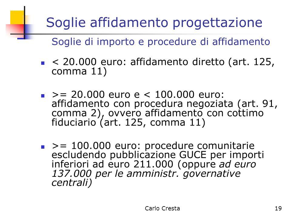 Carlo Cresta19 Soglie affidamento progettazione < 20.000 euro: affidamento diretto (art. 125, comma 11) >= 20.000 euro e < 100.000 euro: affidamento c