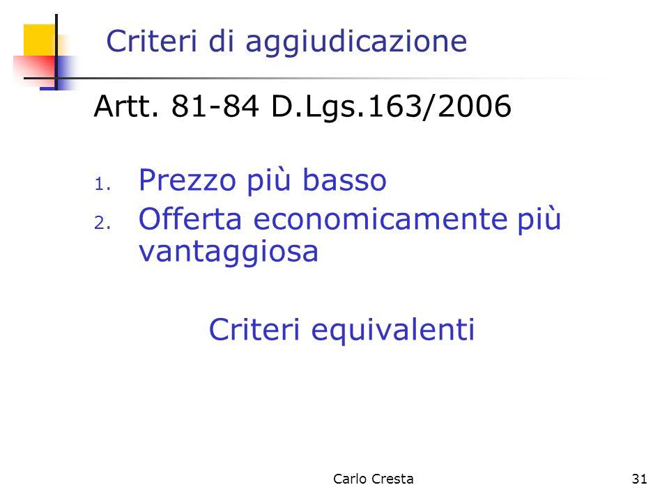 Carlo Cresta31 Criteri di aggiudicazione Artt. 81-84 D.Lgs.163/2006 1. Prezzo più basso 2. Offerta economicamente più vantaggiosa Criteri equivalenti