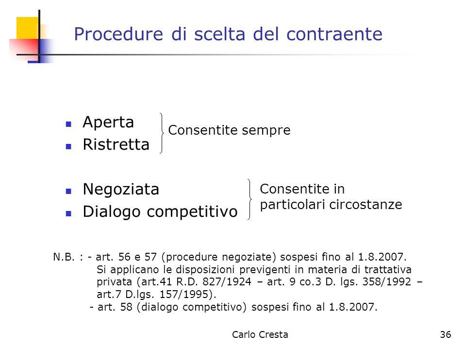 Carlo Cresta36 Procedure di scelta del contraente Aperta Ristretta Negoziata Dialogo competitivo Consentite in particolari circostanze Consentite semp