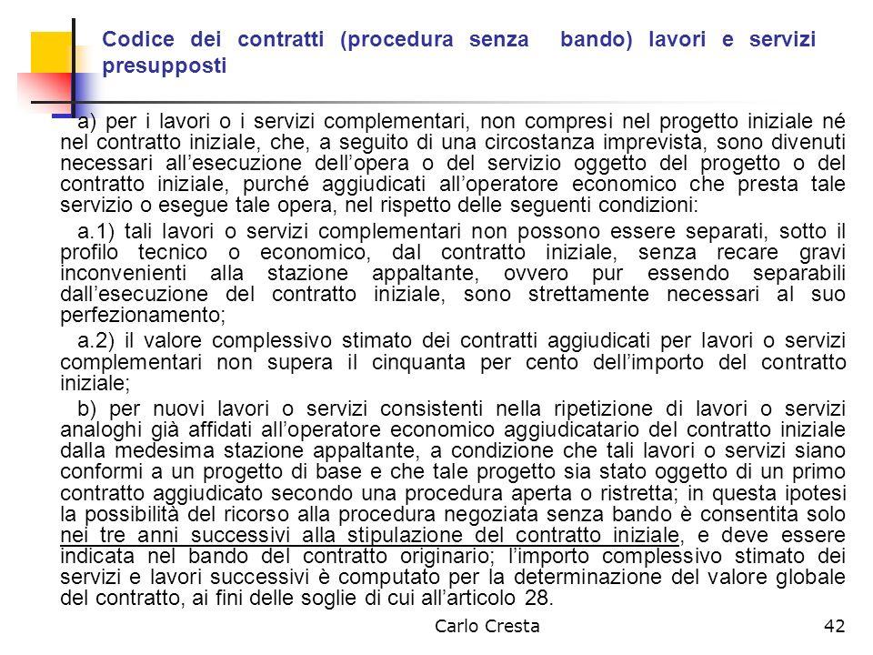 Carlo Cresta42 Codice dei contratti (procedura senza bando) lavori e servizi presupposti a) per i lavori o i servizi complementari, non compresi nel p