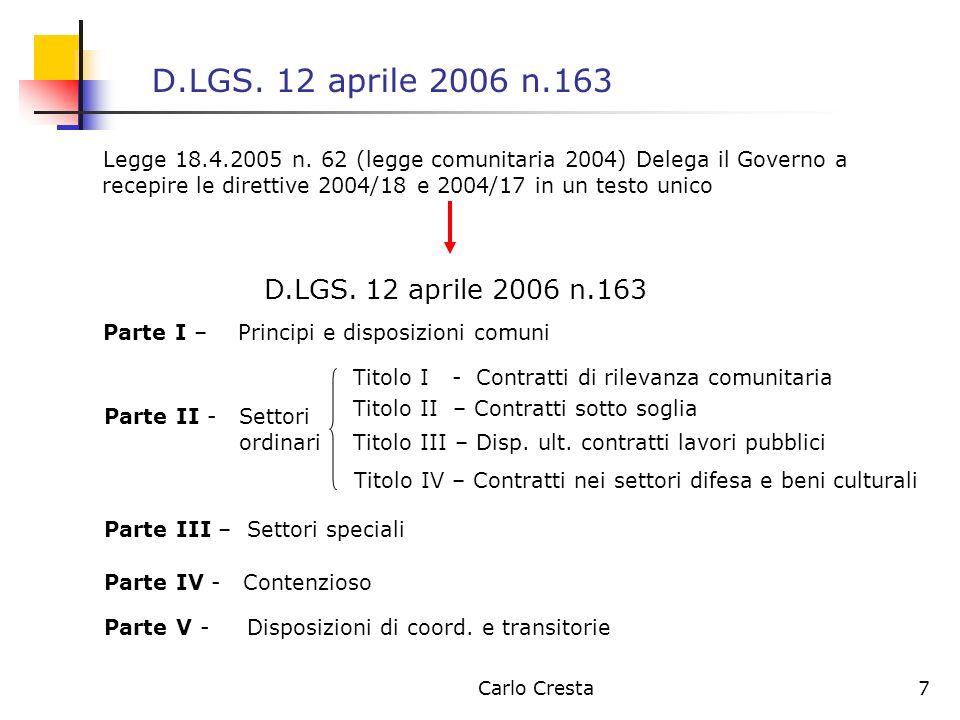 Carlo Cresta7 D.LGS. 12 aprile 2006 n.163 Legge 18.4.2005 n. 62 (legge comunitaria 2004) Delega il Governo a recepire le direttive 2004/18 e 2004/17 i