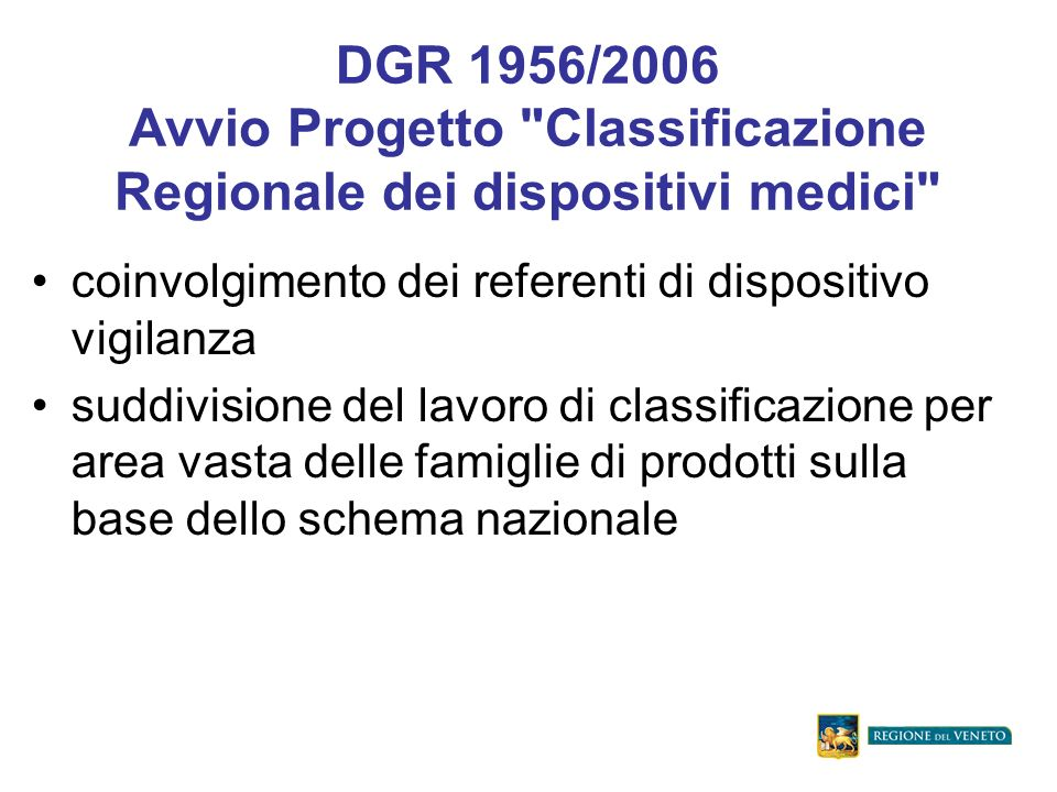 DGR 1956/2006 Avvio Progetto Classificazione Regionale dei dispositivi medici coinvolgimento dei referenti di dispositivo vigilanza suddivisione del lavoro di classificazione per area vasta delle famiglie di prodotti sulla base dello schema nazionale