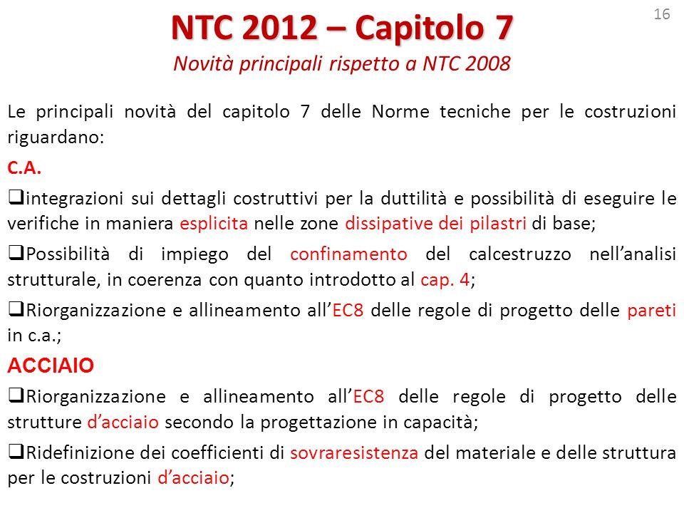 16 NTC 2012 – Capitolo 7 NTC 2012 – Capitolo 7 Novità principali rispetto a NTC 2008 Le principali novità del capitolo 7 delle Norme tecniche per le c