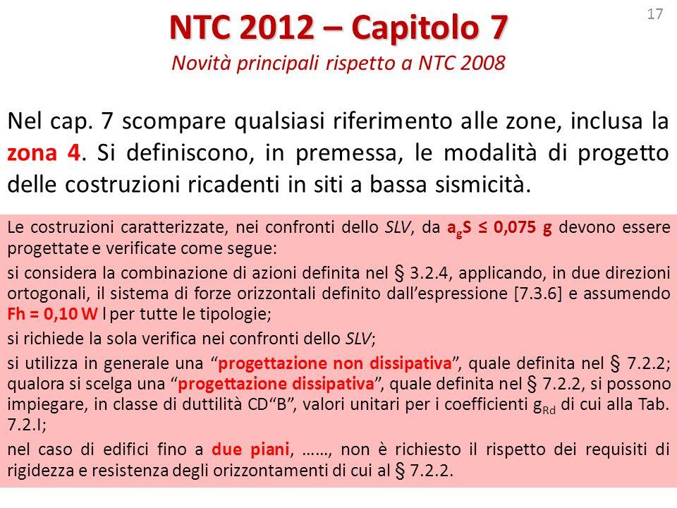 17 NTC 2012 – Capitolo 7 NTC 2012 – Capitolo 7 Novità principali rispetto a NTC 2008 Nel cap. 7 scompare qualsiasi riferimento alle zone, inclusa la z